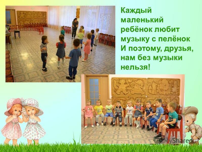 Каждый маленький ребёнок любит музыку с пелёнок И поэтому, друзья, нам без музыки нельзя!