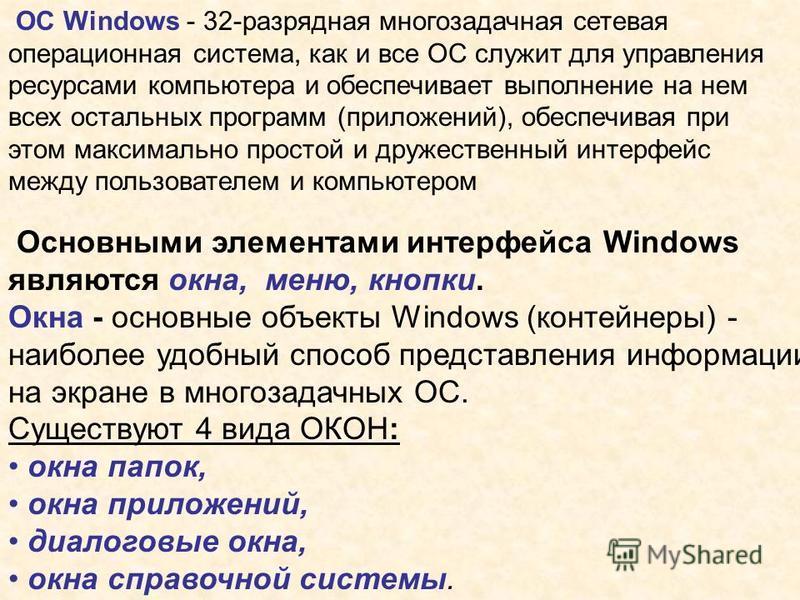 Основными элементами интерфейса Windows являются окна, меню, кнопки. Окна - основные объекты Windows (контейнеры) - наиболее удобный способ представления информации на экране в многозадачных ОС. Существуют 4 вида ОКОН: окна папок, окна приложений, ди