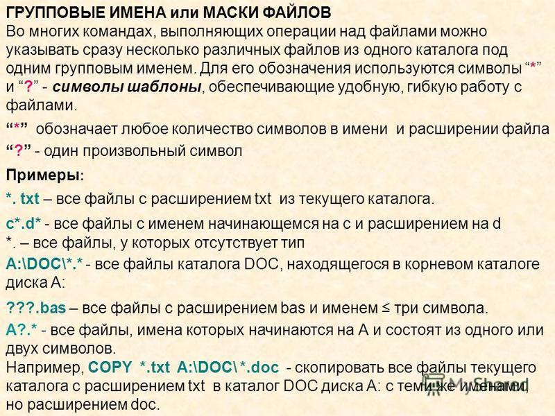 Например, COPY *.txt A:\DOC\ *.doc - скопировать все файлы текущего каталога с расширением txt в каталог DOC диска А: с теми же именами, но расширением doc. ГРУППОВЫЕ ИМЕНА или МАСКИ ФАЙЛОВ Во многих командах, выполняющих операции над файлами можно у