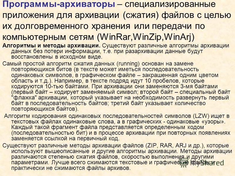 Программы-архиваторы – специализированные приложения для архивации (сжатия) файлов с целью их долговременного хранения или передачи по компьютерным сетям (WinRar,WinZip,WinArj) Алгоритмы и методы архивации. Существуют различные алгоритмы архивации да