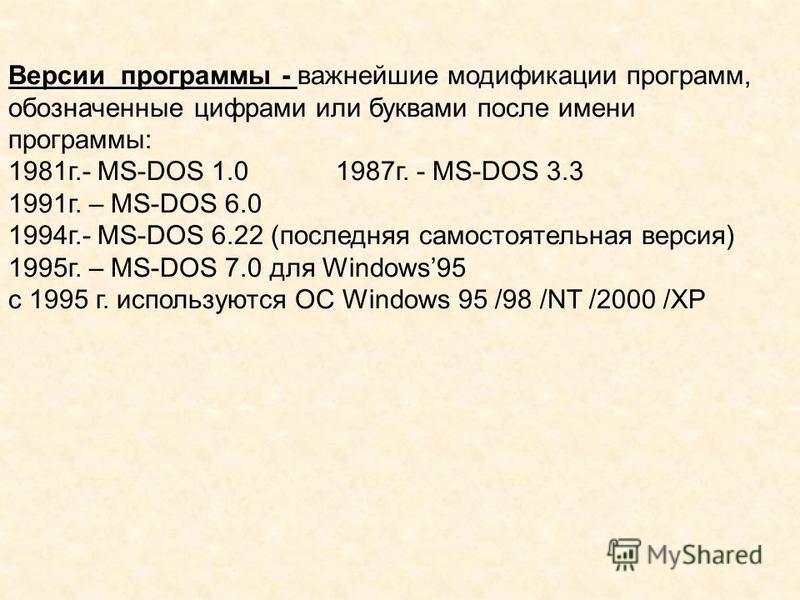 Версии программы - важнейшие модификации программ, обозначенные цифрами или буквами после имени программы: 1981 г.- MS-DOS 1.0 1987 г. - MS-DOS 3.3 1991 г. – MS-DOS 6.0 1994 г.- MS-DOS 6.22 (последняя самостоятельная версия) 1995 г. – MS-DOS 7.0 для