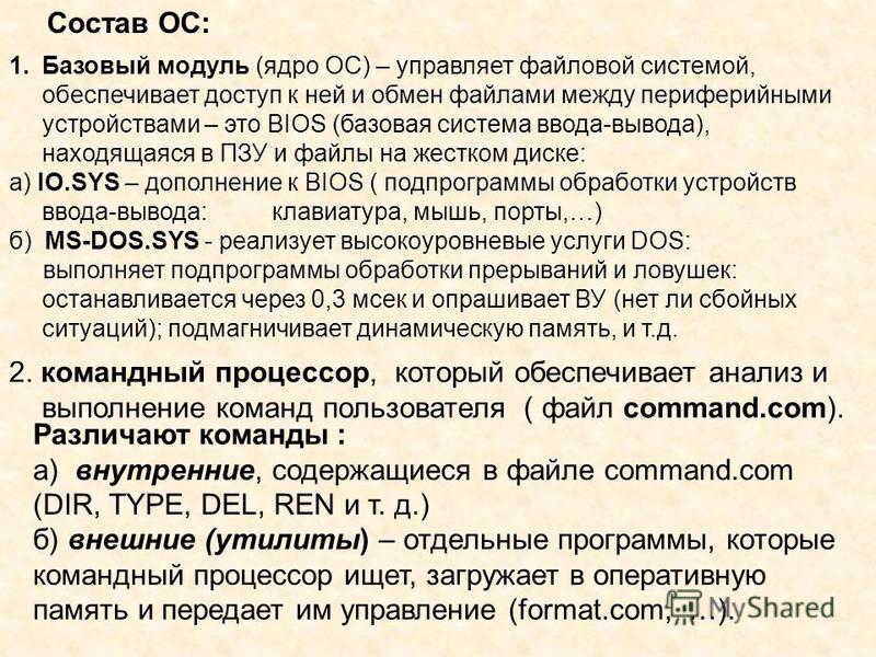 Состав ОС: 1. Базовый модуль (ядро ОС) – управляет файловой системой, обеспечивает доступ к ней и обмен файлами между периферийными устройствами – это BIOS (базовая система ввода-вывода), находящаяся в ПЗУ и файлы на жестком диске: а) IO.SYS – дополн