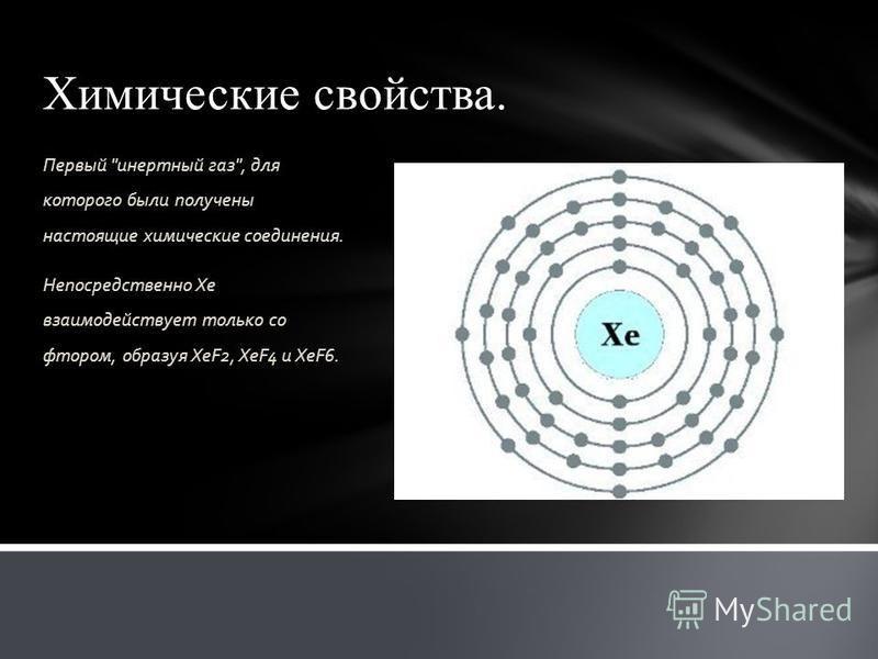 Химические свойства. Первый инертный газ, для которого были получены настоящие химические соединения. Непосредственно Xe взаимодействует только со фтором, образуя XeF2, XeF4 и XeF6.