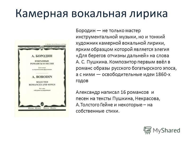 Камерная вокальная лирика Бородин не только мастер инструментальной музыки, но и тонкий художник камерной вокальной лирики, ярким образцом которой является элегия «Для берегов отчизны дальней» на слова А. С. Пушкина. Композитор первым ввёл в романс о