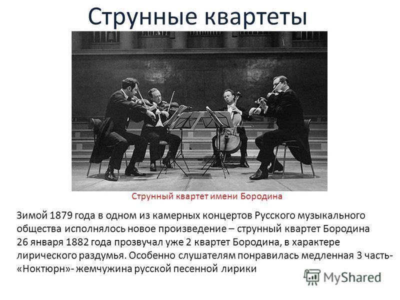 Струнные квартеты Зимой 1879 года в одном из камерных концертов Русского музыкального общества исполнялось новое произведение – струнный квартет Бородина 26 января 1882 года прозвучал уже 2 квартет Бородина, в характере лирического раздумья. Особенно