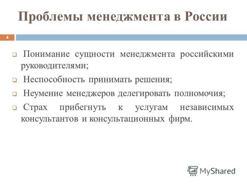 Проблемы менеджмента в России Понимание сущности менеджмента российскими руководителями; Неспособность принимать решения; Неумение менеджеров делегировать полномочия; Страх прибегнуть к услугам независимых консультантов и консультационных фирм. 4
