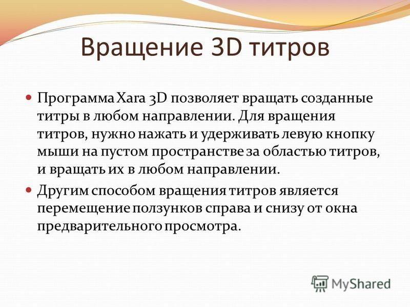 Вращение 3D титров Программа Xara 3D позволяет вращать созданные титры в любом направлении. Для вращения титров, нужно нажать и удерживать левую кнопку мыши на пустом пространстве за областью титров, и вращать их в любом направлении. Другим способом