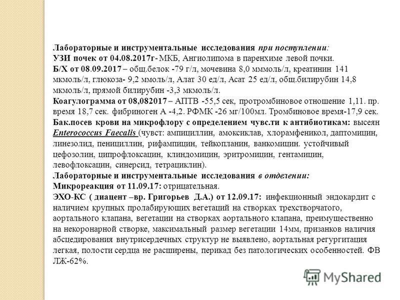 Лабораторные и инструментальные исследования при поступлении: УЗИ почек от 04.08.2017 г- МКБ, Ангиолипома в паренхиме левой почки. Б/Х от 08.09.2017 – общ.белок -79 г/л, мочевина 8,0 ммоль/л, креатинин 141 мкмоль/л, глюкоза- 9,2 ммоль/л, Алат 30 ед/л