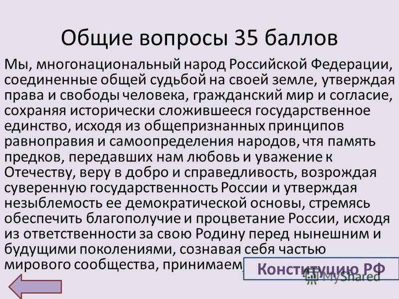 Общие вопросы 35 баллов Мы, многонациональный народ Российской Федерации, соединенные общей судьбой на своей земле, утверждая права и свободы человека, гражданский мир и согласие, сохраняя исторически сложившееся государственное единство, исходя из о