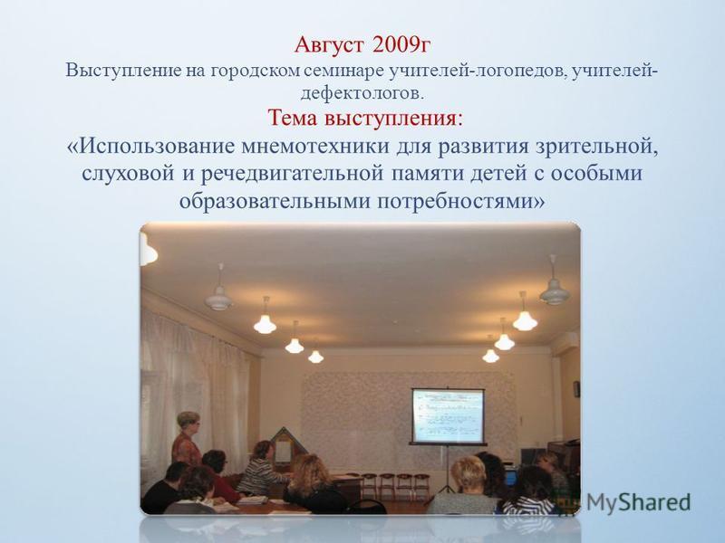 Август 2009 г Выступление на городском семинаре учителей-логопедов, учителей- дефектологов. Тема выступления: «Использование мнемотехники для развития зрительной, слуховой и речедвигательной памяти детей с особыми образовательными потребностями»