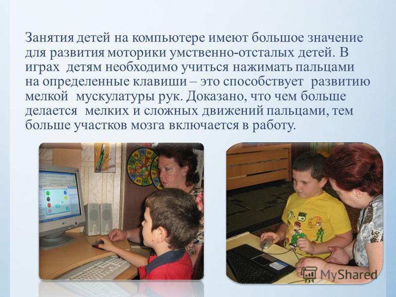 Занятия детей на компьютере имеют большое значение для развития моторики умственно-отсталых детей. В играх детям необходимо учиться нажимать пальцами на определенные клавиши – это способствует развитию мелкой мускулатуры рук. Доказано, что чем больше