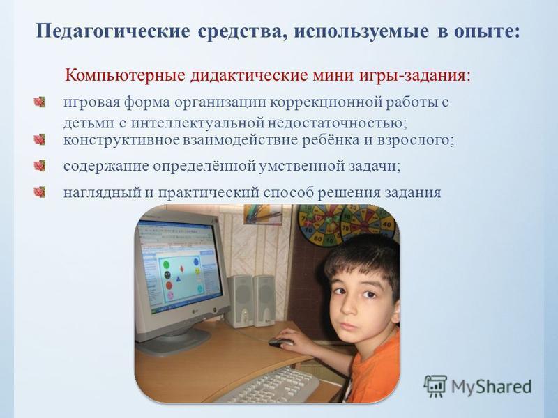 Педагогические средства, используемые в опыте: Компьютерные дидактические мини игры-задания: игровая форма организации коррекционной работы с детьми с интеллектуальной недостаточностью; конструктивное взаимодействие ребёнка и взрослого; содержание оп