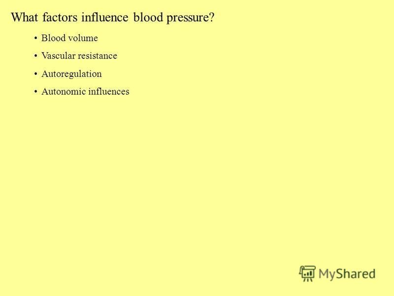 What factors influence blood pressure? Blood volume Vascular resistance Autoregulation Autonomic influences