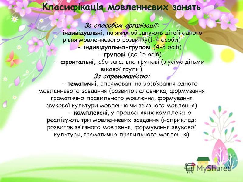 Класифікація мовленнєвих занять За способом організації: - індивідуальні, на яких обєднують дітей одного рівня мовленнєвого розвитку(1-4 особи) - індивідуально-групові (4-8 осіб) - групові (до 15 осіб) - фронтальні, або загально групові (з усіма діть