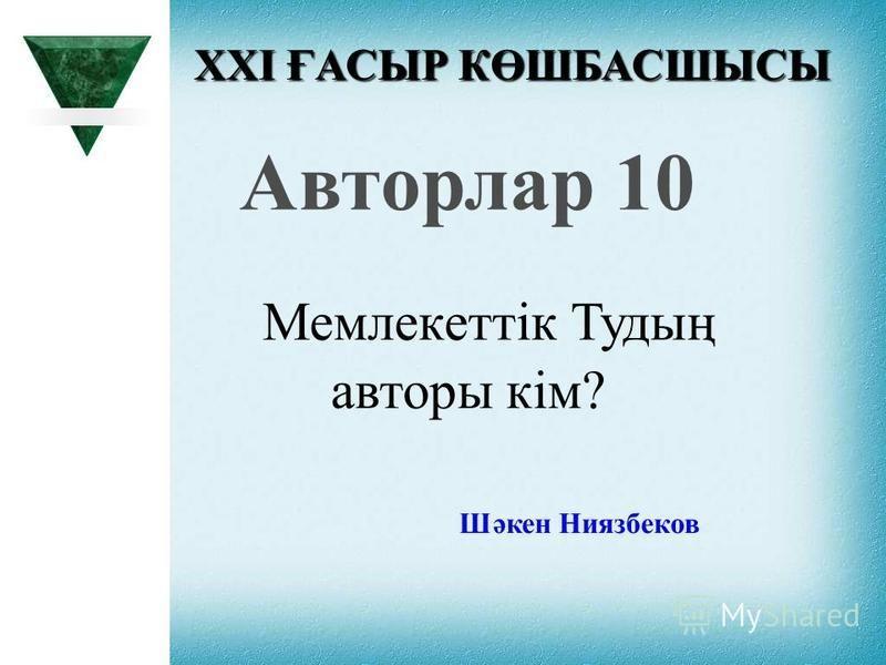 XXI ҒАСЫР КӨШБАСШЫСЫ Авторлар 10 Мемлекеттік Тудың авторы кім? Шәкен Ниязбеков