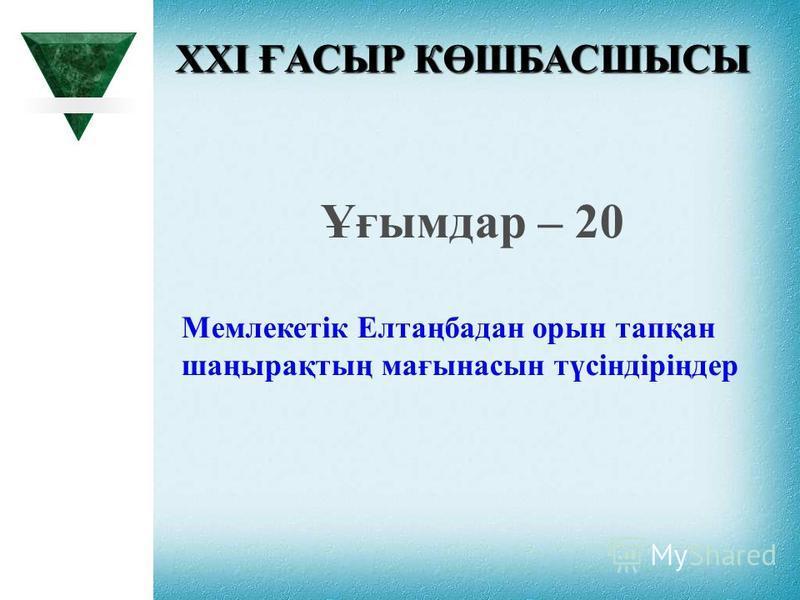 XXI ҒАСЫР КӨШБАСШЫСЫ Ұғымдар – 20 Мемлекетік Елтаңбадан орын тапқан шаңырақтың мағынасын түсіндіріңдер