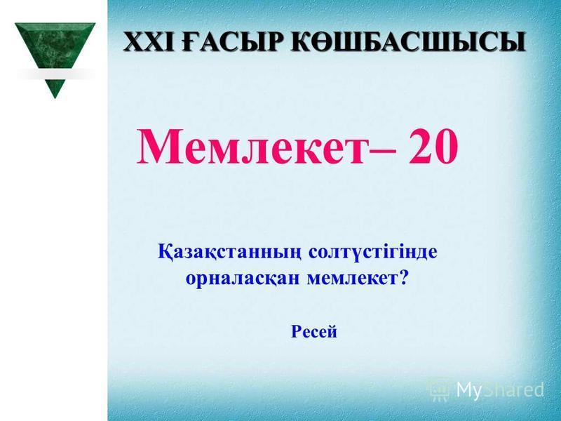 XXI ҒАСЫР КӨШБАСШЫСЫ Мемлекет– 20 Қазақстанның солтүстігінде орналасқан мемлекет? Ресей