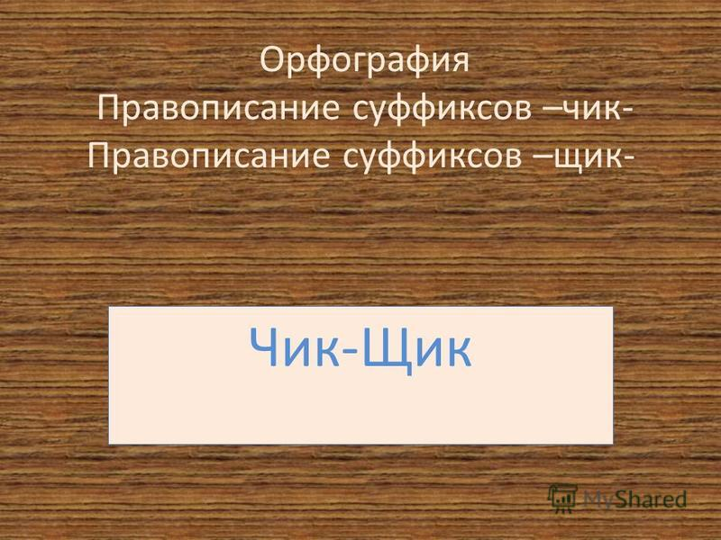 Орфография Правописание суффиксов –чик- Правописание суффиксов –чик- Чик-Щик
