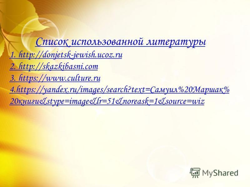 Список использованной литературы 1. http://donjetsk-jewish.ucoz.ru 2. http://skazkibasni.com 3. https://www.culture.ru 4.https://yandex.ru/images/search?text=Самуил%20Маршак% 20 книги&stype=image&lr=51&noreask=1&source=wiz