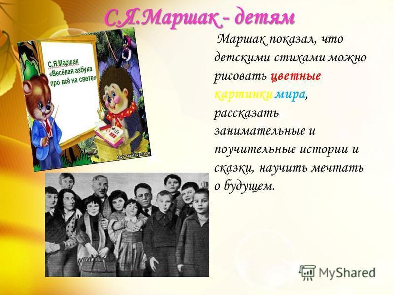 Маршак показал, что детскими стихами можно рисовать цветные картинки мира, рассказать занимательные и поучительные истории и сказки, научить мечтать о будущем. С.Я.Маршак - детям