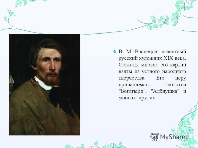 В. М. Васнецов - известный русский художник XIX века. Сюжеты многих его картин взяты из устного народного творчества. Его перу принадлежат полотна  Богатыри ,  Алёнушка  и многих других.