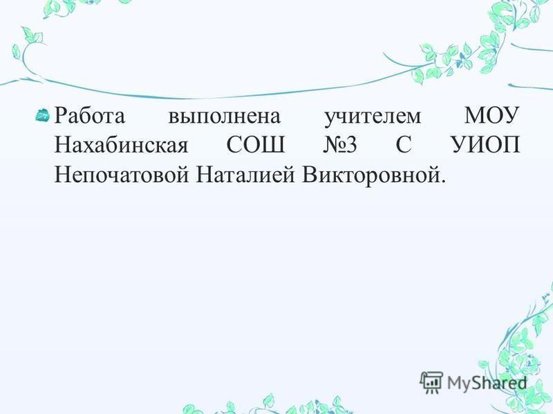 Работа выполнена учителем МОУ Нахабинская СОШ 3 С УИОП Непочатовой Наталией Викторовной.