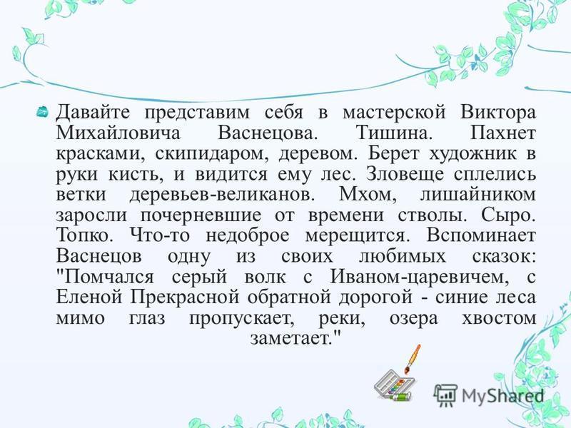 Давайте представим себя в мастерской Виктора Михайловича Васнецова. Тишина. Пахнет красками, скипидаром, деревом. Берет художник в руки кисть, и видится ему лес. Зловеще сплелись ветки деревьев - великанов. Мхом, лишайником заросли почерневшие от вре