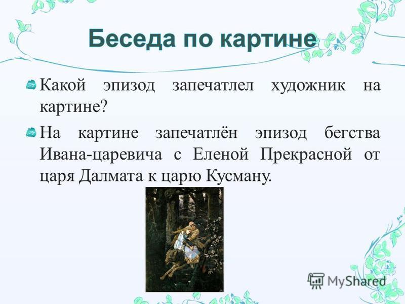 Какой эпизод запечатлел художник на картине ? На картине запечатлён эпизод бегства Ивана - царевича с Еленой Прекрасной от царя Далмата к царю Кусману.