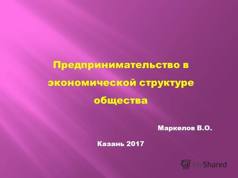 Предпринимательство в экономической структуре общества Маркелов В.О. Казань 2017
