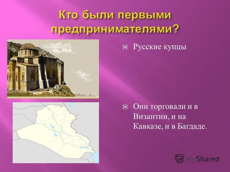 Русские купцы Они торговали и в Византии, и на Кавказе, и в Багдаде.