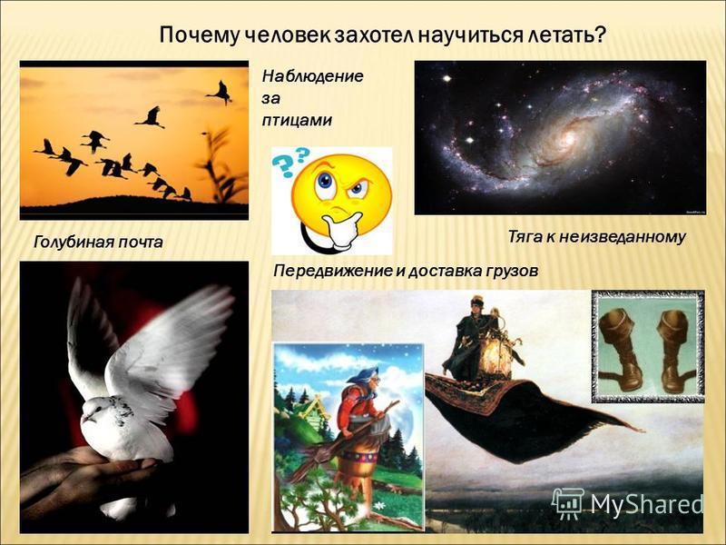 Почему человек захотел научиться летать? Наблюдение за птицами Голубиная почта Передвижение и доставка грузов Тяга к неизведанному