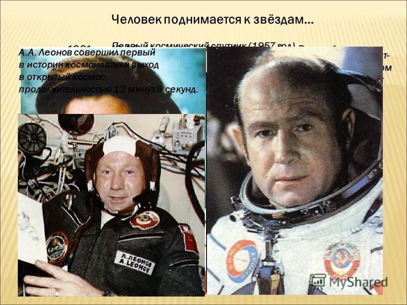 Человек поднимается к звёздам… Первый космический спутник (1957 год) 1961 год- Ю.А.Гагарин совершил полёт на корабле «Восток-1» 1963 год-первая женщина-космонавт- Валентина Терешкова на космическом корабле «Восток-6», совершила полёт по земной орбите