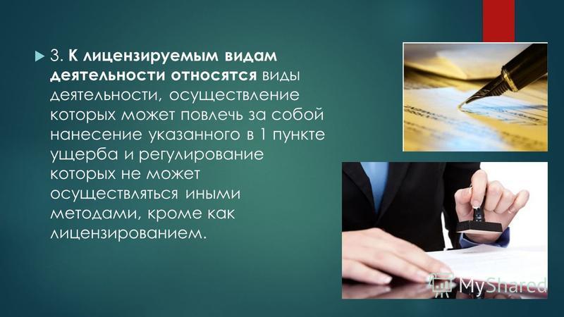 3. К лицензируемым видам деятельности относятся виды деятельности, осуществление которых может повлечь за собой нанесение указанного в 1 пункте ущерба и регулирование которых не может осуществляться иными методами, кроме как лицензированием.