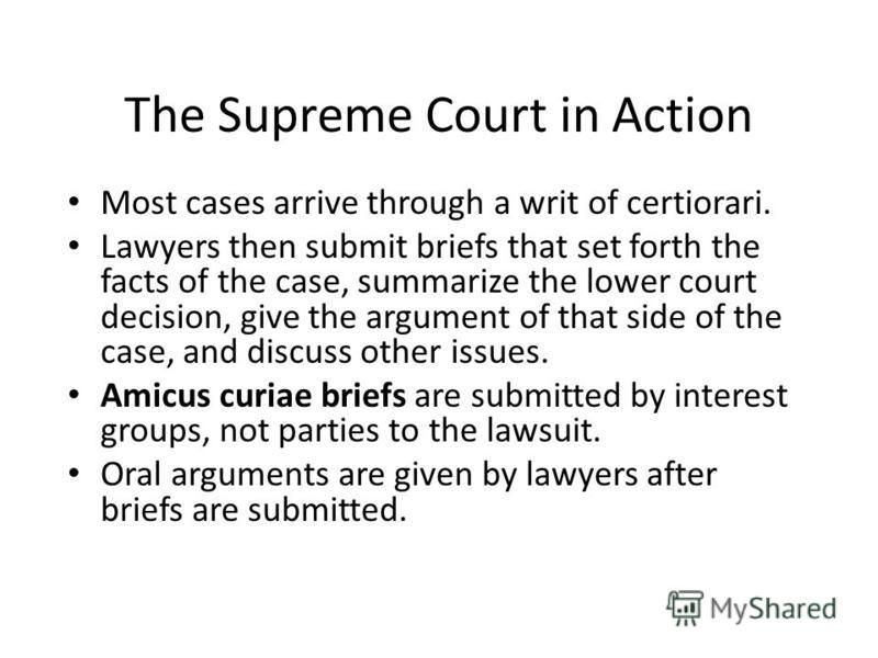 The Supreme Court in Action Most cases arrive through a writ of certiorari. Lawyers then submit briefs that set forth the facts of the case, summarize the lower court decision, give the argument of that side of the case, and discuss other issues. Ami