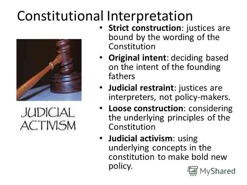 Constitutional Interpretation Strict construction: justices are bound by the wording of the Constitution Original intent: deciding based on the intent of the founding fathers Judicial restraint: justices are interpreters, not policy-makers. Loose con