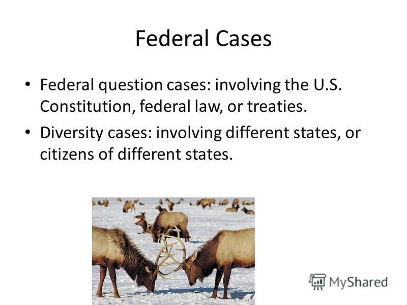 Federal Cases Federal question cases: involving the U.S. Constitution, federal law, or treaties. Diversity cases: involving different states, or citizens of different states.