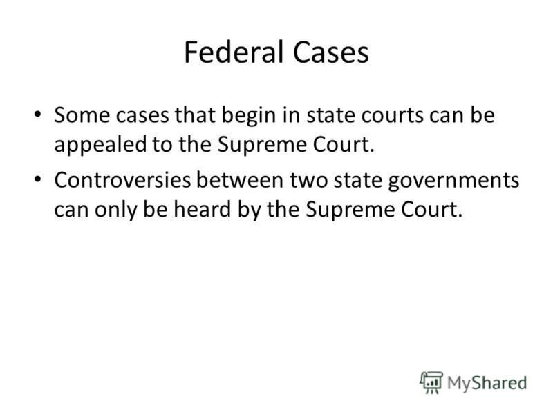 Federal Cases Some cases that begin in state courts can be appealed to the Supreme Court. Controversies between two state governments can only be heard by the Supreme Court.