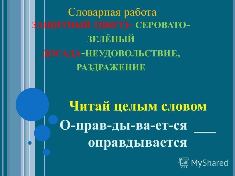ЗАЩИТНЫЙ ( ЦВЕТ )- СЕРОВАТО - ЗЕЛЁНЫЙ ДОСАДА - НЕУДОВОЛЬСТВИЕ, РАЗДРАЖЕНИЕ Читай целым словом О-прав-ды-ва-ет-ся ___ оправдывается Словарная работа