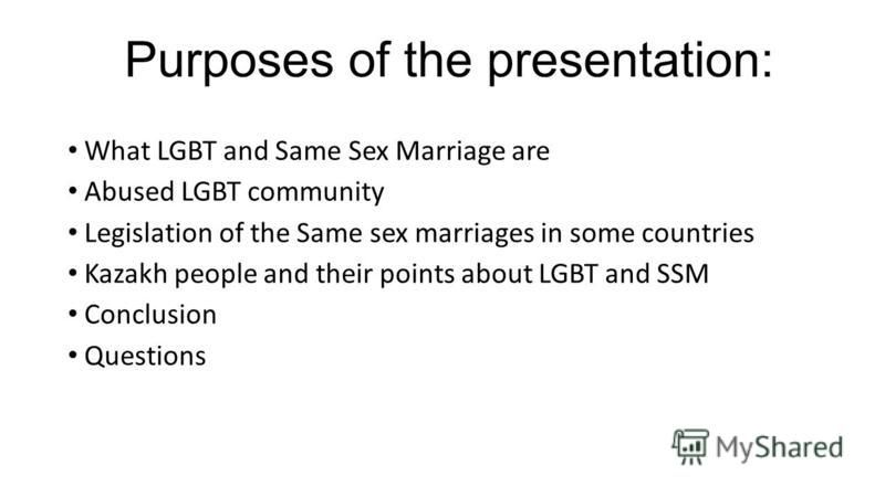 Purposes of the presentation: What LGBT and Same Sex Marriage are Abused LGBT community Legislation of the Same sex marriages in some countries Kazakh people and their points about LGBT and SSM Conclusion Questions