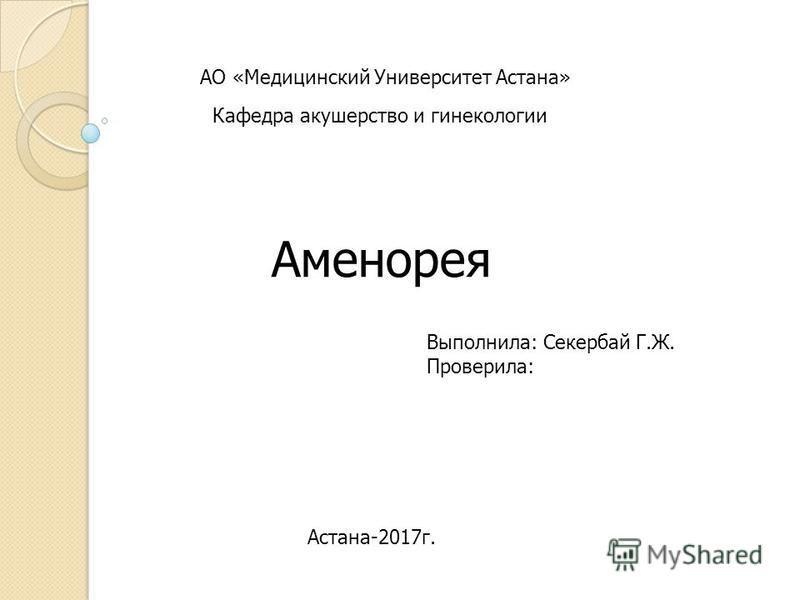АО «Медицинский Университет Астана» Аменорея Кафедра акушерство и гинекологии Астана-2017 г. Выполнила: Секербай Г.Ж. Проверила: