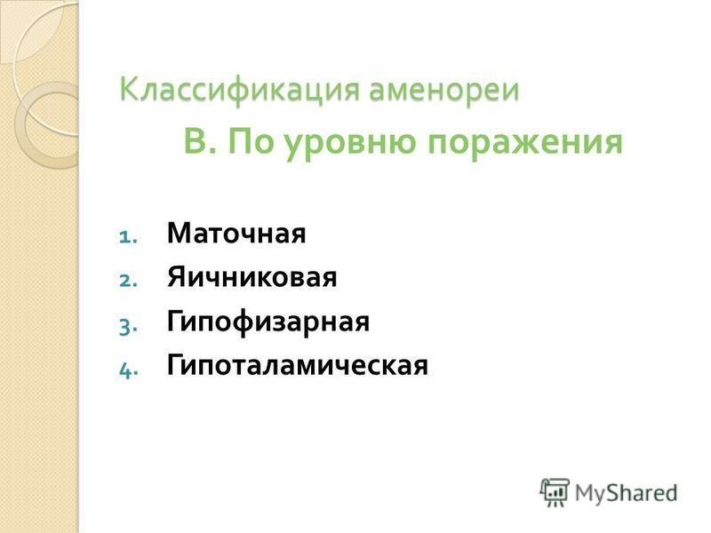 Классификация аменореи В. По уровню поражения 1. Маточная 2. Яичниковая 3. Гипофизарная 4. Гипоталамическая