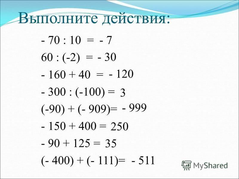 Выполните действия: - 70 : 10 = 60 : (-2) = - 160 + 40 = - 300 : (-100) = (-90) + (- 909)= - 150 + 400 = - 90 + 125 = (- 400) + (- 111)= - 7 - 30 - 120 3 - 999 250 35 - 511