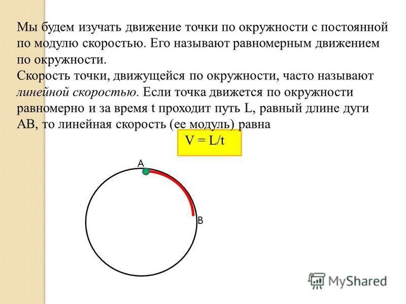 Мы будем изучать движение точки по окружности с постоянной по модулю скоростью. Его называют равномерным движением по окружности. Скорость точки, движущейся по окружности, часто называют линейной скоростью. Если точка движется по окружности равномерн