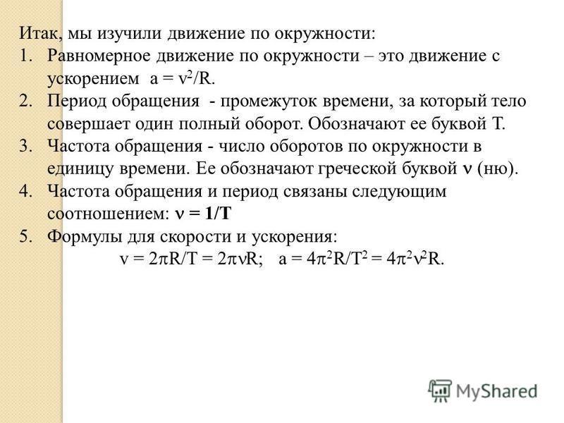 Итак, мы изучили движение по окружности: 1. Равномерное движение по окружности – это движение с ускорением a = v 2 /R. 2. Период обращения - промежуток времени, за который тело совершает один полный оборот. Обозначают ее буквой Т. 3. Частота обращени