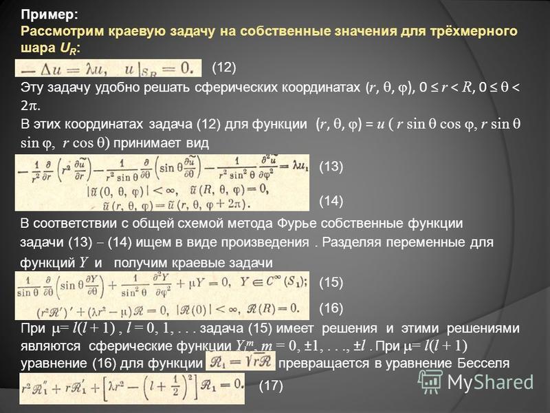 Пример: Рассмотрим краевую задачу на собственные значения для трёхмерного шара U R : Эту задачу удобно решать сферических координатах ( r,, ), 0 r < R, 0 < 2. В этих координатах задача (12) для функции ( r,, ) = u ( r sin cos, r sin sin, r cos ) прин