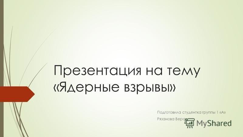 Презентация на тему «Ядерные взрывы» Подготовила студентка группы 1 «А» Рязанова Вера