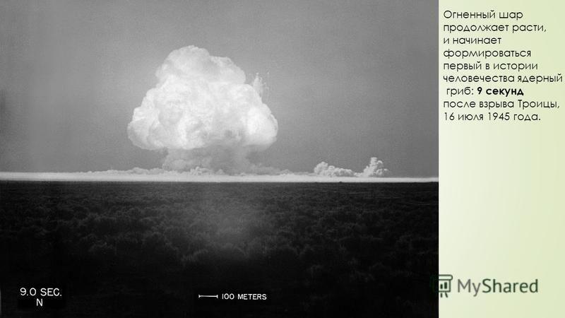 Огненный шар продолжает расти, и начинает формироваться первый в истории человечества ядерный гриб: 9 секунд после взрыва Троицы, 16 июля 1945 года.