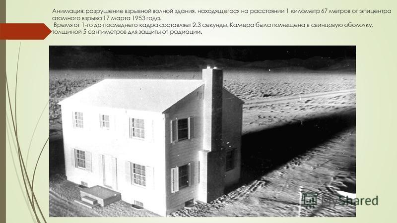 Анимация: разрушение взрывной волной здания, находящегося на расстоянии 1 километр 67 метров от эпицентра атомного взрыва 17 марта 1953 года. Время от 1-го до последнего кадра составляет 2.3 секунды. Камера была помещена в свинцовую оболочку, толщино