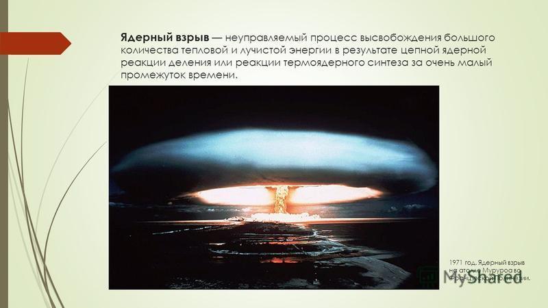 Ядерный взрыв неуправляемый процесс высвобождения большого количества тепловой и лучистой энергии в результате цепной ядерной реакции деления или реакции термоядерного синтеза за очень малый промежуток времени. 1971 год. Ядерный взрыв на атолле Мурур