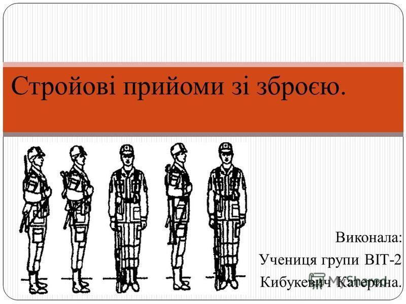 Виконала: Учениця групи ВІТ-2 Кибукевич Катерина. Стройові прийоми зі зброєю.